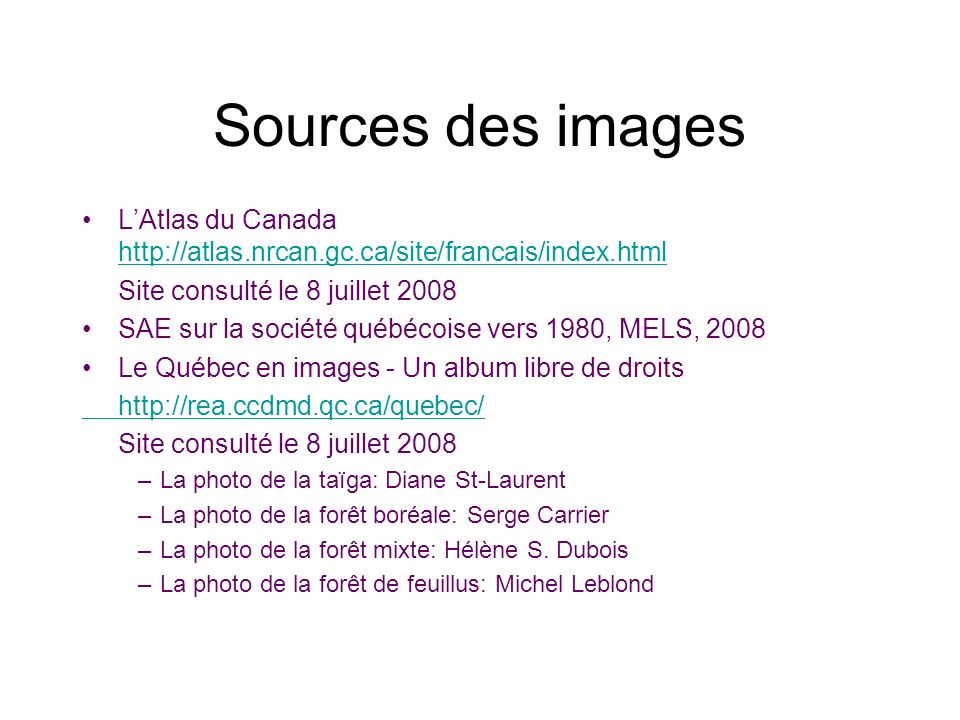 Sources des images LAtlas du Canada http://atlas.nrcan.gc.ca/site/francais/index.html http://atlas.nrcan.gc.ca/site/francais/index.html Site consulté le 8 juillet 2008 SAE sur la société québécoise vers 1980, MELS, 2008 Le Québec en images - Un album libre de droits http://rea.ccdmd.qc.ca/quebec/ Site consulté le 8 juillet 2008 –La photo de la taïga: Diane St-Laurent –La photo de la forêt boréale: Serge Carrier –La photo de la forêt mixte: Hélène S.