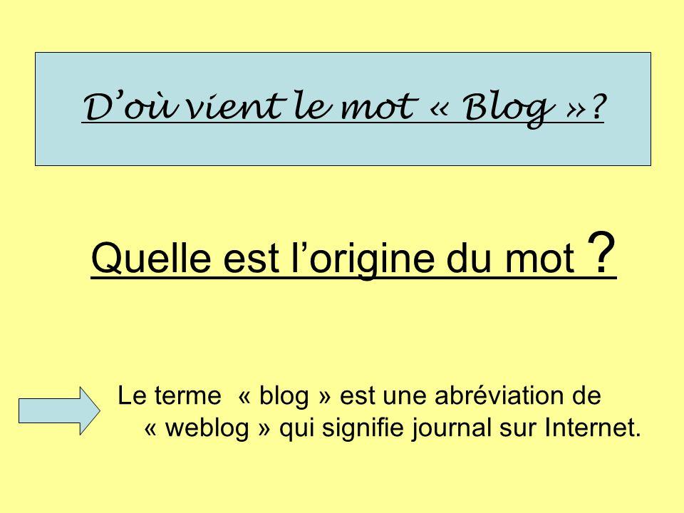 Doù vient le mot « Blog »? Quelle est lorigine du mot ? Le terme « blog » est une abréviation de « weblog » qui signifie journal sur Internet.