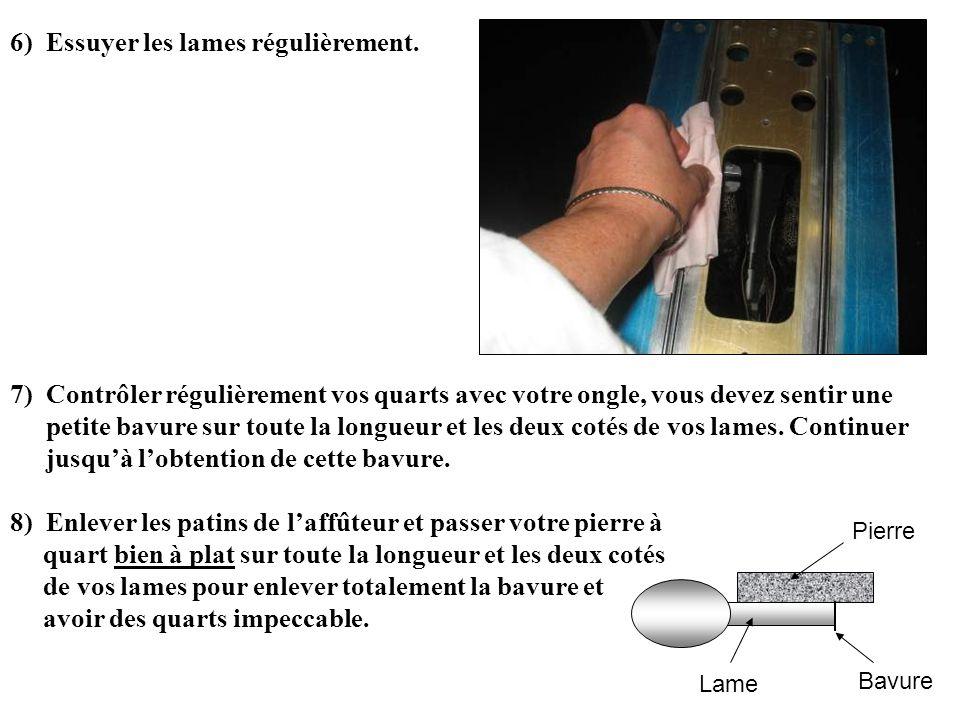 6)Essuyer les lames régulièrement. 7)Contrôler régulièrement vos quarts avec votre ongle, vous devez sentir une petite bavure sur toute la longueur et