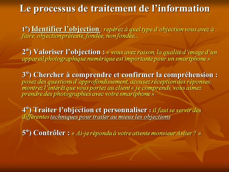 Le processus de traitement de linformation 1°) Identifier lobjection : repérez à quel type dobjection vous avez à faire, objection prétexte, fondée, n