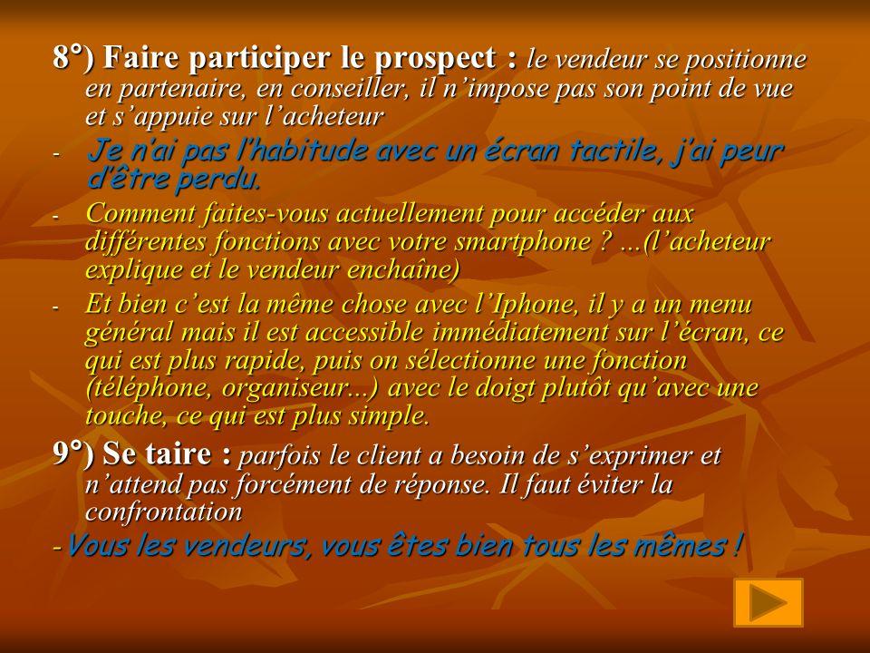 8°) Faire participer le prospect : le vendeur se positionne en partenaire, en conseiller, il nimpose pas son point de vue et sappuie sur lacheteur -J-