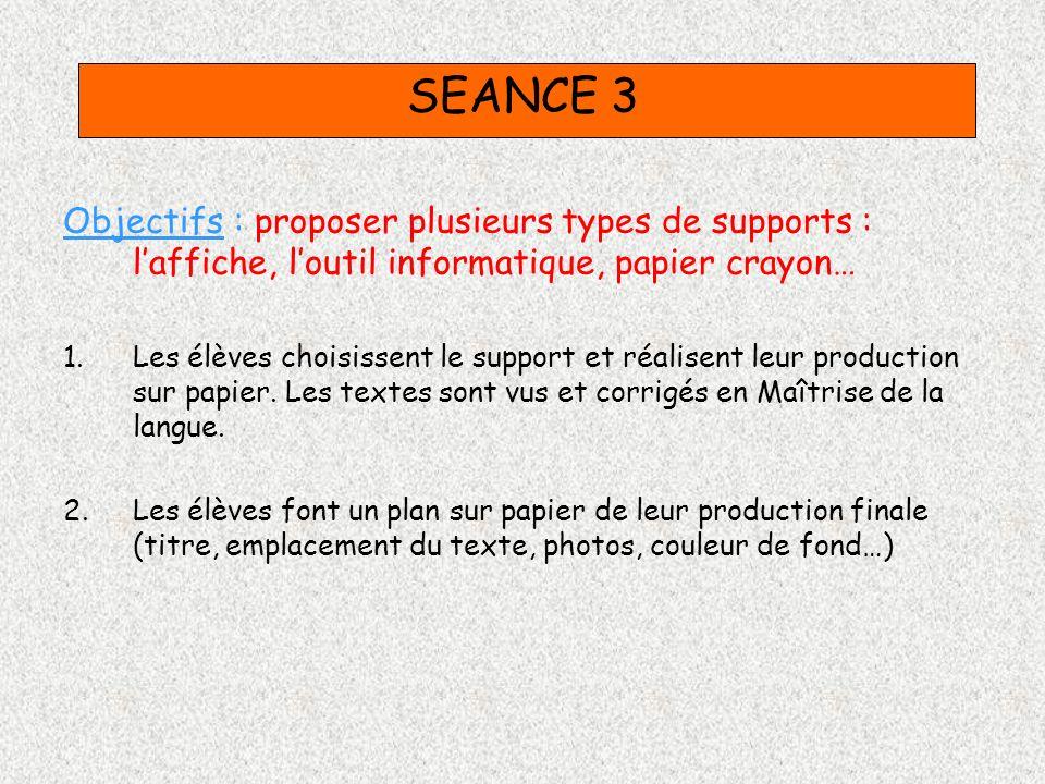 SEANCE 3 Objectifs : proposer plusieurs types de supports : laffiche, loutil informatique, papier crayon… 1.Les élèves choisissent le support et réali