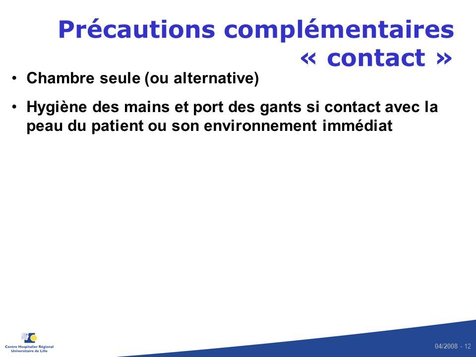 04/2008 - 12 Précautions complémentaires « contact » Chambre seule (ou alternative) Hygiène des mains et port des gants si contact avec la peau du patient ou son environnement immédiat