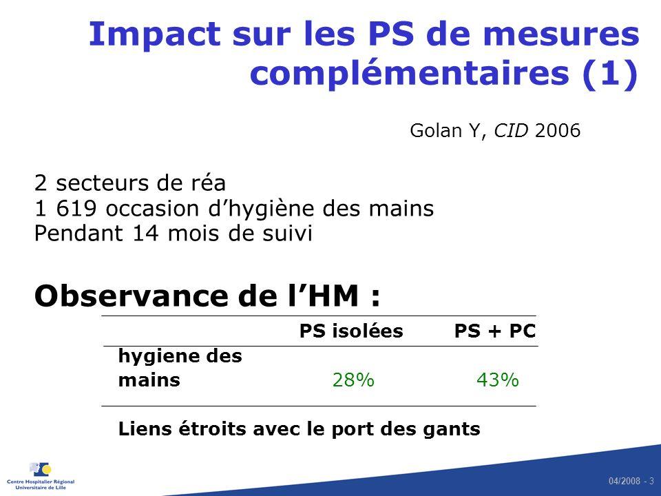 04/2008 - 3 Impact sur les PS de mesures complémentaires (1) Golan Y, CID 2006 2 secteurs de réa 1 619 occasion dhygiène des mains Pendant 14 mois de suivi Observance de lHM : PS isoléesPS + PC hygiene des mains 28% 43% Liens étroits avec le port des gants
