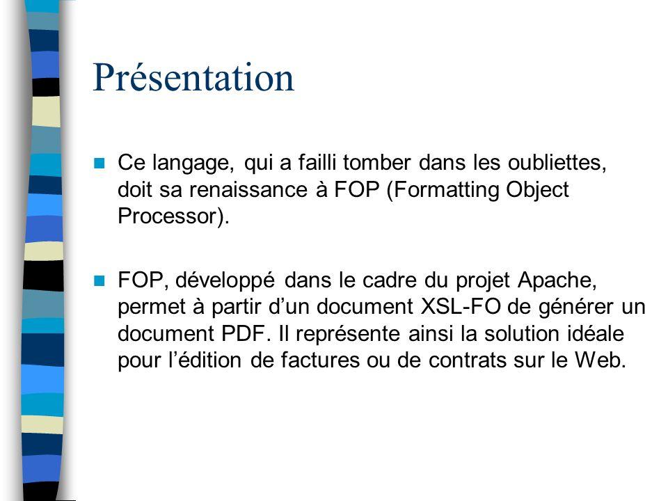 Présentation Ce langage, qui a failli tomber dans les oubliettes, doit sa renaissance à FOP (Formatting Object Processor). FOP, développé dans le cadr