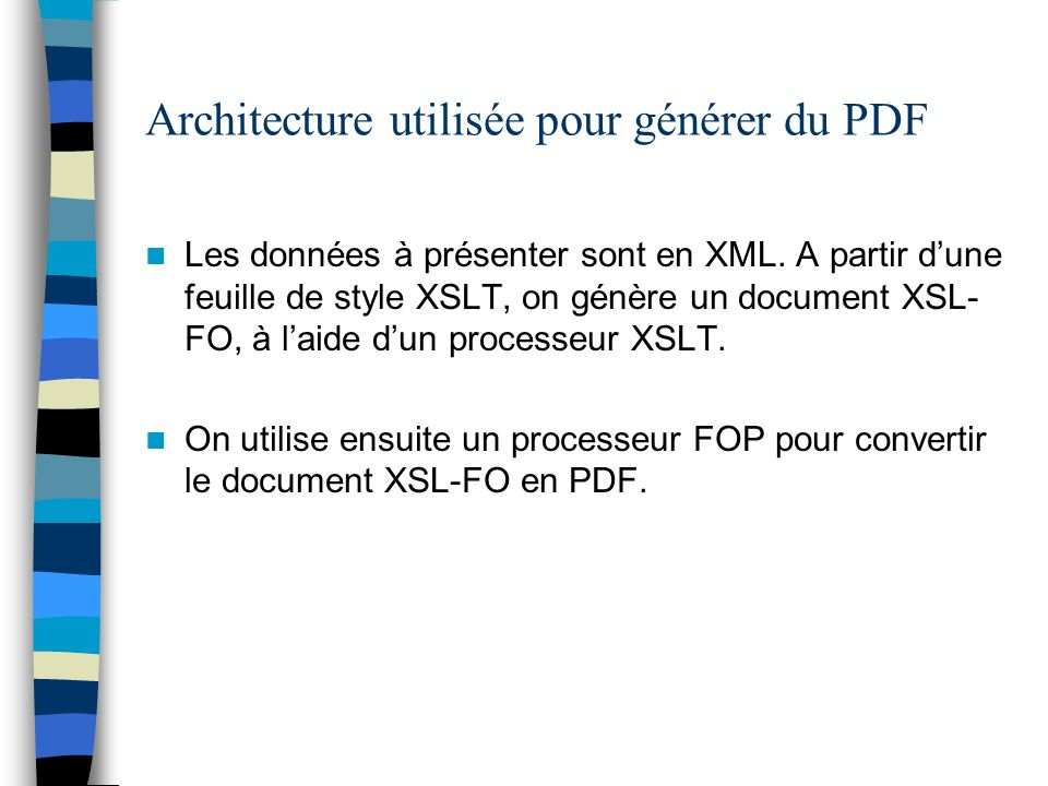 Architecture utilisée pour générer du PDF Les données à présenter sont en XML. A partir dune feuille de style XSLT, on génère un document XSL- FO, à l