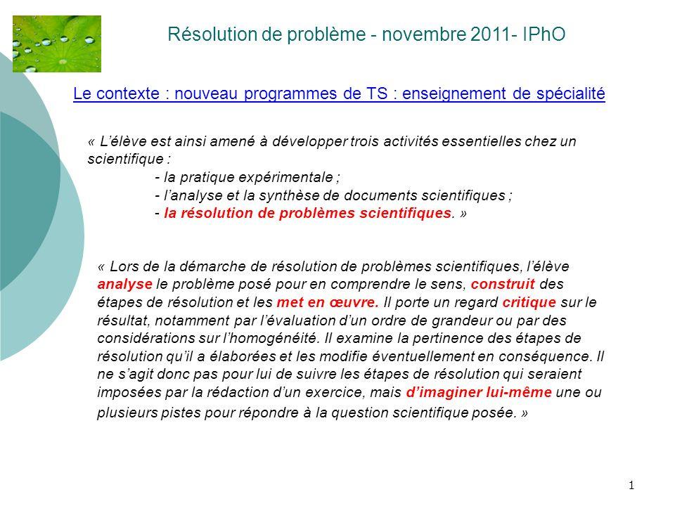 1 Le contexte : nouveau programmes de TS : enseignement de spécialité Résolution de problème - novembre 2011- IPhO « Lélève est ainsi amené à développ