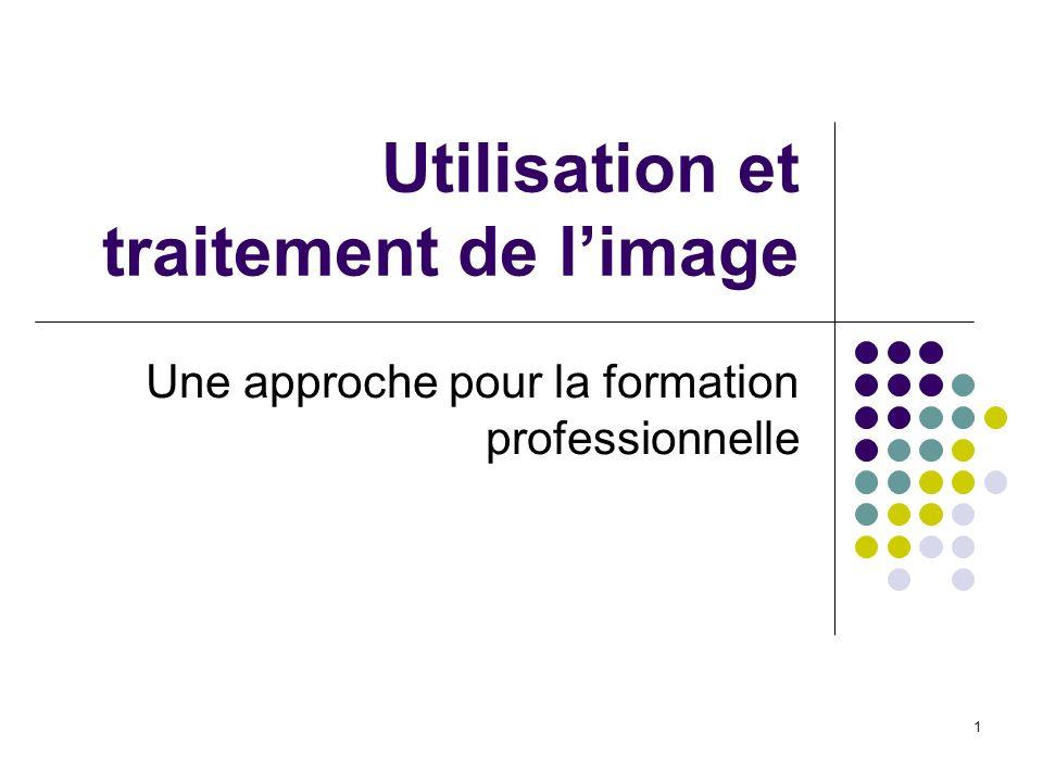 1 Utilisation et traitement de limage Une approche pour la formation professionnelle