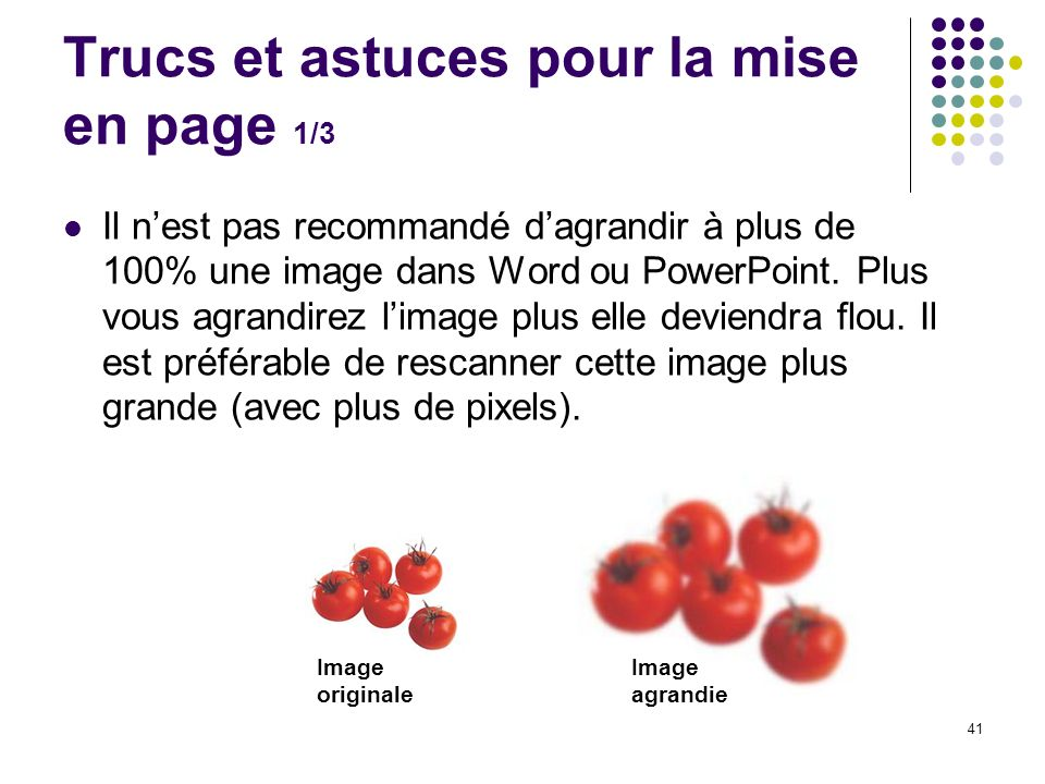 41 Trucs et astuces pour la mise en page 1/3 Il nest pas recommandé dagrandir à plus de 100% une image dans Word ou PowerPoint. Plus vous agrandirez l