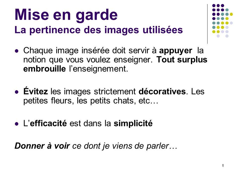 8 Mise en garde La pertinence des images utilisées Chaque image insérée doit servir à appuyer la notion que vous voulez enseigner. Tout surplus embrou