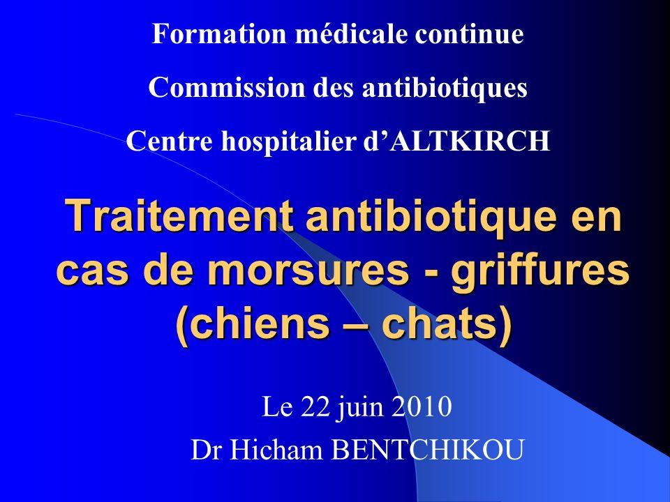 Traitement antibiotique en cas de morsures - griffures (chiens – chats) Le 22 juin 2010 Dr Hicham BENTCHIKOU Formation médicale continue Commission des antibiotiques Centre hospitalier dALTKIRCH