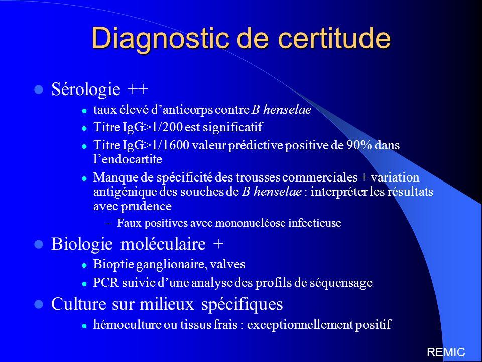 Diagnostic de certitude Sérologie ++ taux élevé danticorps contre B henselae Titre IgG>1/200 est significatif Titre IgG>1/1600 valeur prédictive positive de 90% dans lendocartite Manque de spécificité des trousses commerciales + variation antigénique des souches de B henselae : interpréter les résultats avec prudence –Faux positives avec mononucléose infectieuse Biologie moléculaire + Bioptie ganglionaire, valves PCR suivie dune analyse des profils de séquensage Culture sur milieux spécifiques hémoculture ou tissus frais : exceptionnellement positif REMIC