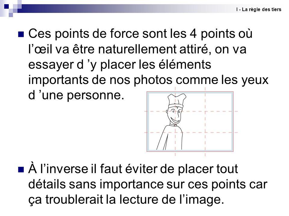 Ces points de force sont les 4 points où lœil va être naturellement attiré, on va essayer d y placer les éléments importants de nos photos comme les y