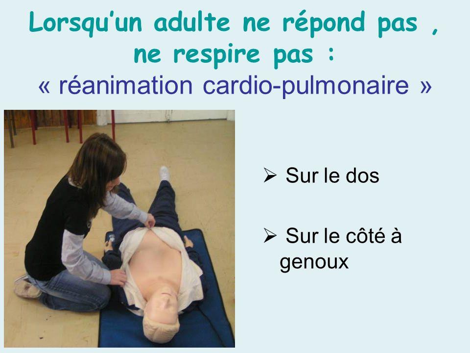 Lorsquun adulte ne répond pas, ne respire pas : « réanimation cardio-pulmonaire » Sur le dos Sur le côté à genoux