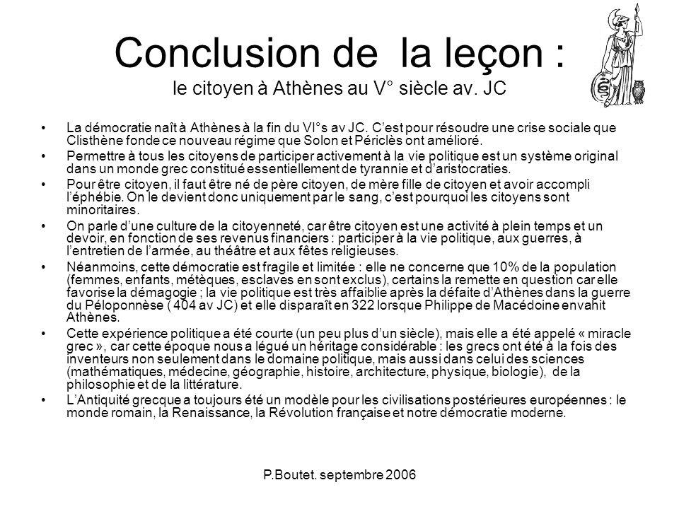P.Boutet. septembre 2006 Conclusion de la leçon : le citoyen à Athènes au V° siècle av. JC La démocratie naît à Athènes à la fin du VI°s av JC. Cest p