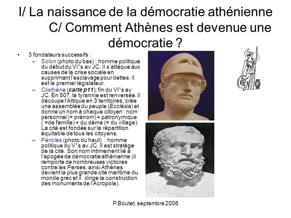 P.Boutet. septembre 2006 I/ La naissance de la démocratie athénienne C/ Comment Athènes est devenue une démocratie ? 3 fondateurs successifs : –Solon