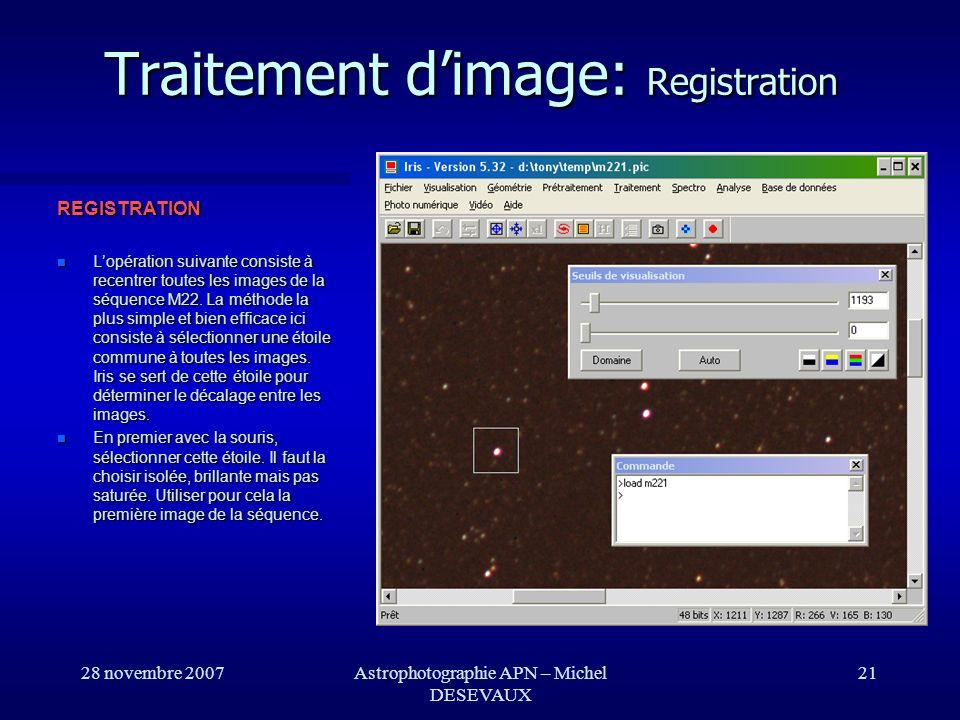 28 novembre 2007Astrophotographie APN – Michel DESEVAUX 21 Traitement dimage: Registration REGISTRATION Lopération suivante consiste à recentrer toute