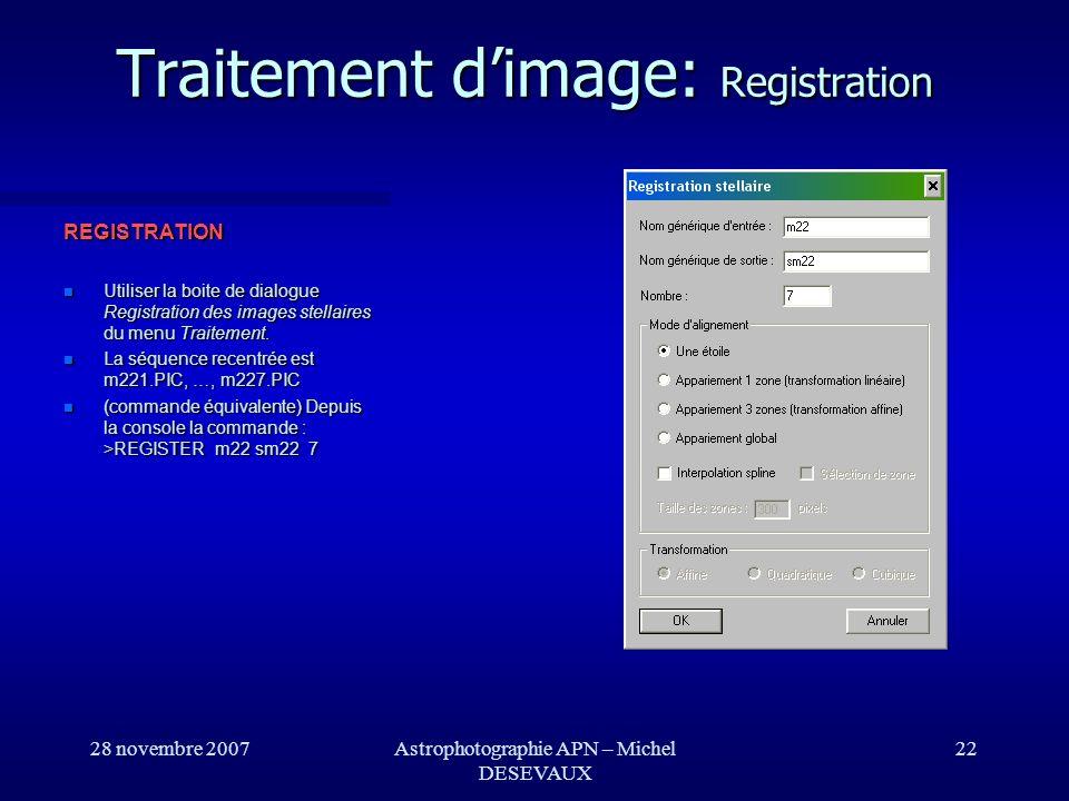 28 novembre 2007Astrophotographie APN – Michel DESEVAUX 22 Traitement dimage: Registration REGISTRATION Utiliser la boite de dialogue Registration des