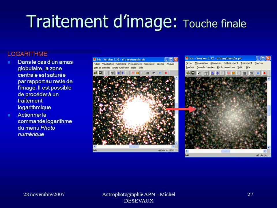 28 novembre 2007Astrophotographie APN – Michel DESEVAUX 27 Traitement dimage: Touche finale LOGARITHME Dans le cas dun amas globulaire, la zone centra