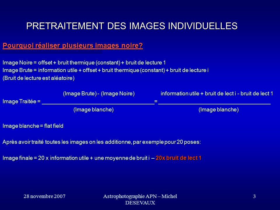 28 novembre 2007 Pourquoi réaliser plusieurs images noire? Image Noire = offset + bruit thermique (constant) + bruit de lecture 1 Image Brute = inform