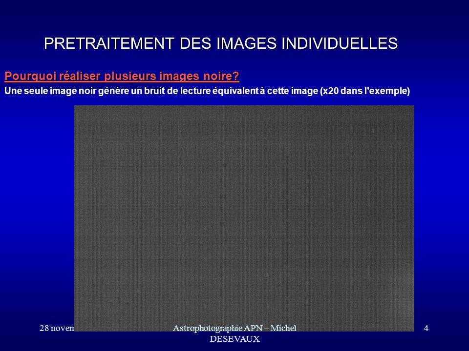 28 novembre 2007Astrophotographie APN – Michel DESEVAUX 15 Traitement dimage: Prétraitement PIXELS DEVIANTS PIXELS DEVIANTS Les pixels chauds sont corrigés en utilisant les pixels voisins.