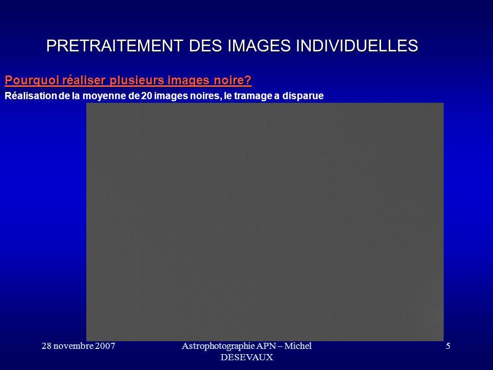 28 novembre 2007 Résultats: PRETRAITEMENT DES IMAGES INDIVIDUELLES 5 images noires 1 image noire 6Astrophotographie APN – Michel DESEVAUX