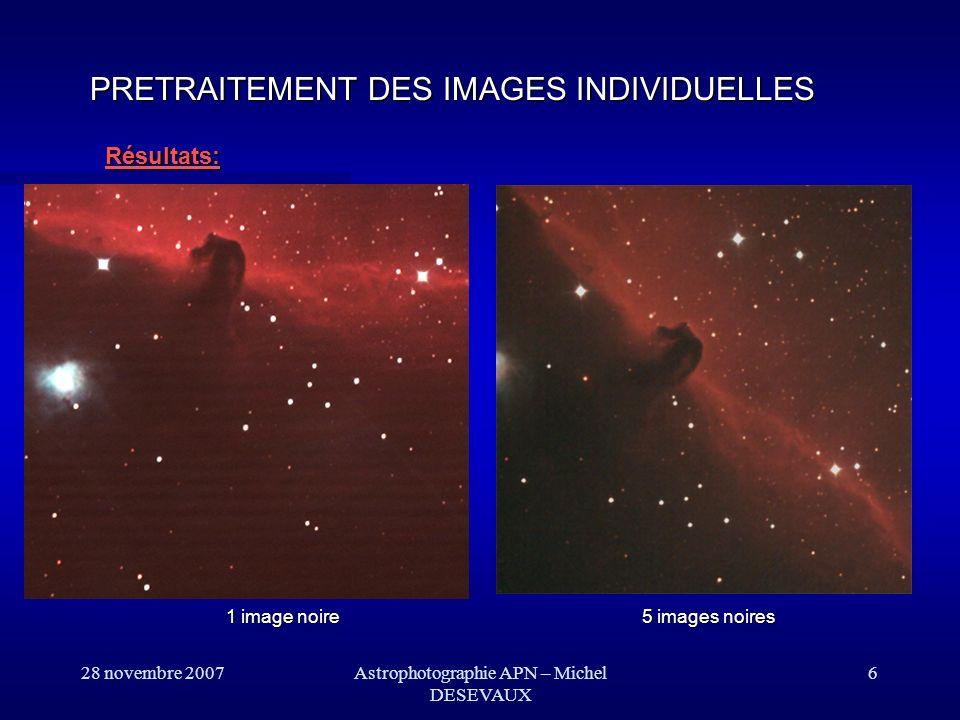 28 novembre 2007Astrophotographie APN – Michel DESEVAUX 27 Traitement dimage: Touche finale LOGARITHME Dans le cas dun amas globulaire, la zone centrale est saturée par rapport au reste de limage.