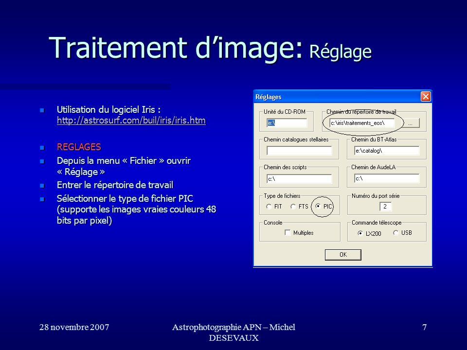 28 novembre 2007Astrophotographie APN – Michel DESEVAUX 8 REGLAGES REGLAGES Cliquer sur licône représentant un appareil photo dans le barre doutil Cliquer sur licône représentant un appareil photo dans le barre doutil Sélectionner le type dappareil photo numérique utilisé (par exemple D70) Sélectionner le type dappareil photo numérique utilisé (par exemple D70) Choisir la méthode linéaire dinterpolation lors du calcul de limage couleur à partir de limage CFA Choisir la méthode linéaire dinterpolation lors du calcul de limage couleur à partir de limage CFA Traitement dimage : Réglage