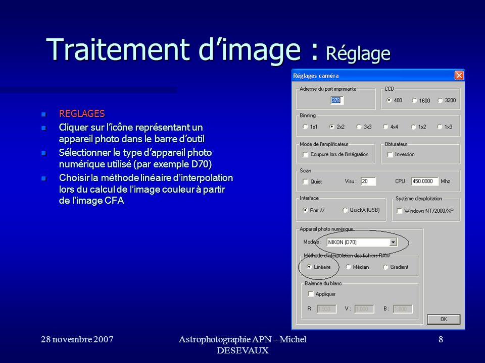 28 novembre 2007Astrophotographie APN – Michel DESEVAUX 19 Traitement dimage : Conversion couleur CONVERTION DES IMAGES CFA EN IMAGES COULEURS Utiliser la boite de dialogue de Conversion d une séquence CFA du menu Photo numérique pour transformer les images CFA prétraitées (16 bits par pixels) en image en vraies couleurs (48-bits par pixel).