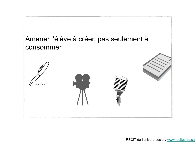 RÉCIT de lunivers social / www.recitus.qc.cawww.recitus.qc.ca Amener lélève à créer, pas seulement à consommer