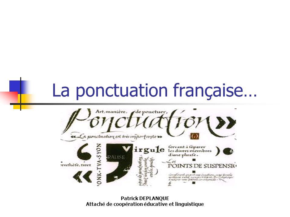 La ponctuation française… Patrick DEPLANQUE Attaché de coopération éducative et linguistique