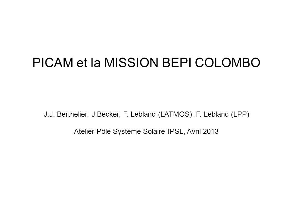 PICAM et la MISSION BEPI COLOMBO J.J. Berthelier, J Becker, F. Leblanc (LATMOS), F. Leblanc (LPP) Atelier Pôle Système Solaire IPSL, Avril 2013