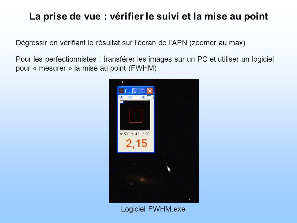 La prise de vue : vérifier le suivi et la mise au point Dégrossir en vérifiant le résultat sur lécran de lAPN (zoomer au max) Pour les perfectionnistes : transférer les images sur un PC et utiliser un logiciel pour « mesurer » la mise au point (FWHM) Logiciel FWHM.exe