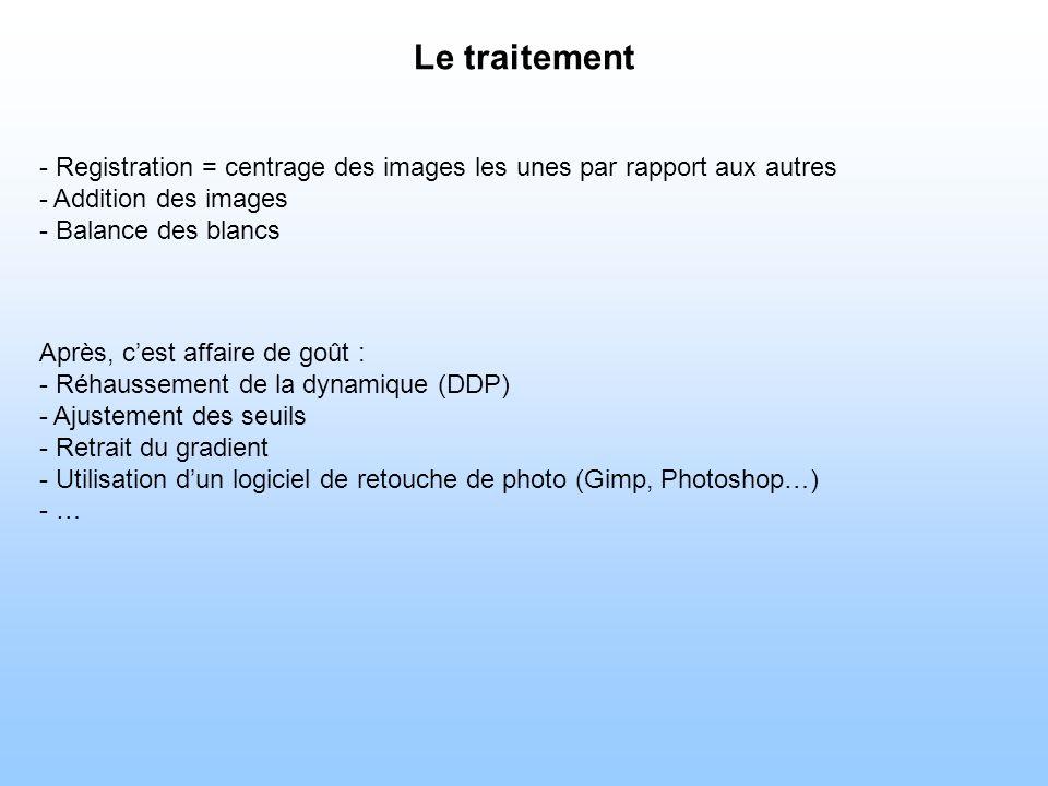 Le traitement - Registration = centrage des images les unes par rapport aux autres - Addition des images - Balance des blancs Après, cest affaire de goût : - Réhaussement de la dynamique (DDP) - Ajustement des seuils - Retrait du gradient - Utilisation dun logiciel de retouche de photo (Gimp, Photoshop…) - …