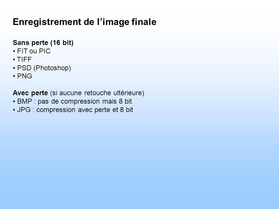 Enregistrement de limage finale Sans perte (16 bit) FIT ou PIC TIFF PSD (Photoshop) PNG Avec perte (si aucune retouche ultérieure) BMP : pas de compression mais 8 bit JPG : compression avec perte et 8 bit