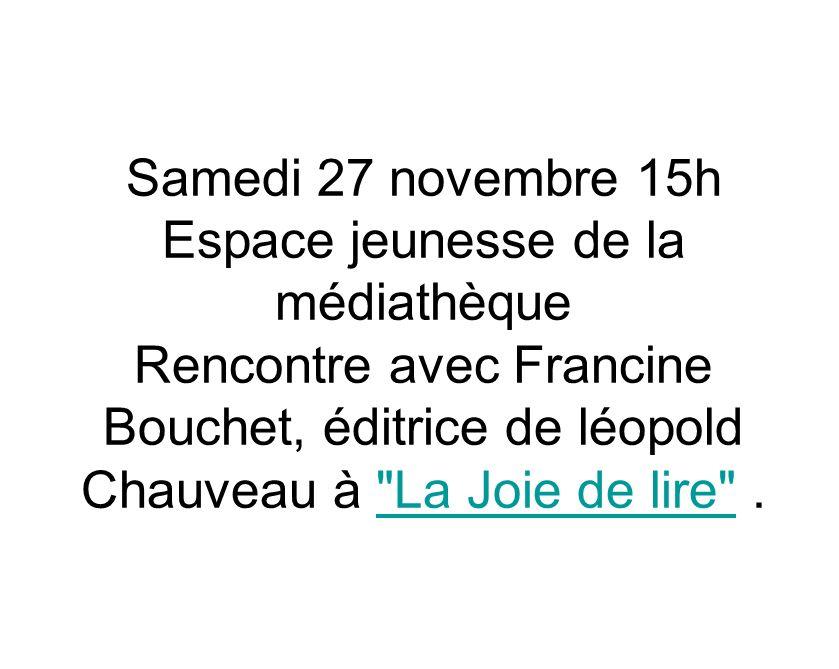 Samedi 27 novembre 15h Espace jeunesse de la médiathèque Rencontre avec Francine Bouchet, éditrice de léopold Chauveau à La Joie de lire . La Joie de lire