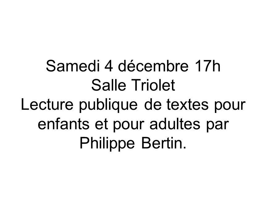 Samedi 4 décembre 17h Salle Triolet Lecture publique de textes pour enfants et pour adultes par Philippe Bertin.