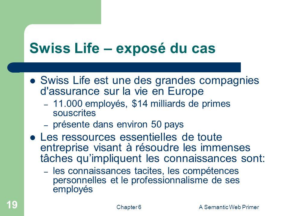 Chapter 6A Semantic Web Primer 19 Swiss Life – exposé du cas Swiss Life est une des grandes compagnies d'assurance sur la vie en Europe – 11.000 emplo