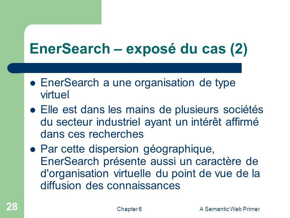 Chapter 6A Semantic Web Primer 28 EnerSearch – exposé du cas (2) EnerSearch a une organisation de type virtuel Elle est dans les mains de plusieurs so