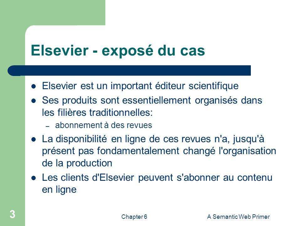 Chapter 6A Semantic Web Primer 3 Elsevier - exposé du cas Elsevier est un important éditeur scientifique Ses produits sont essentiellement organisés d