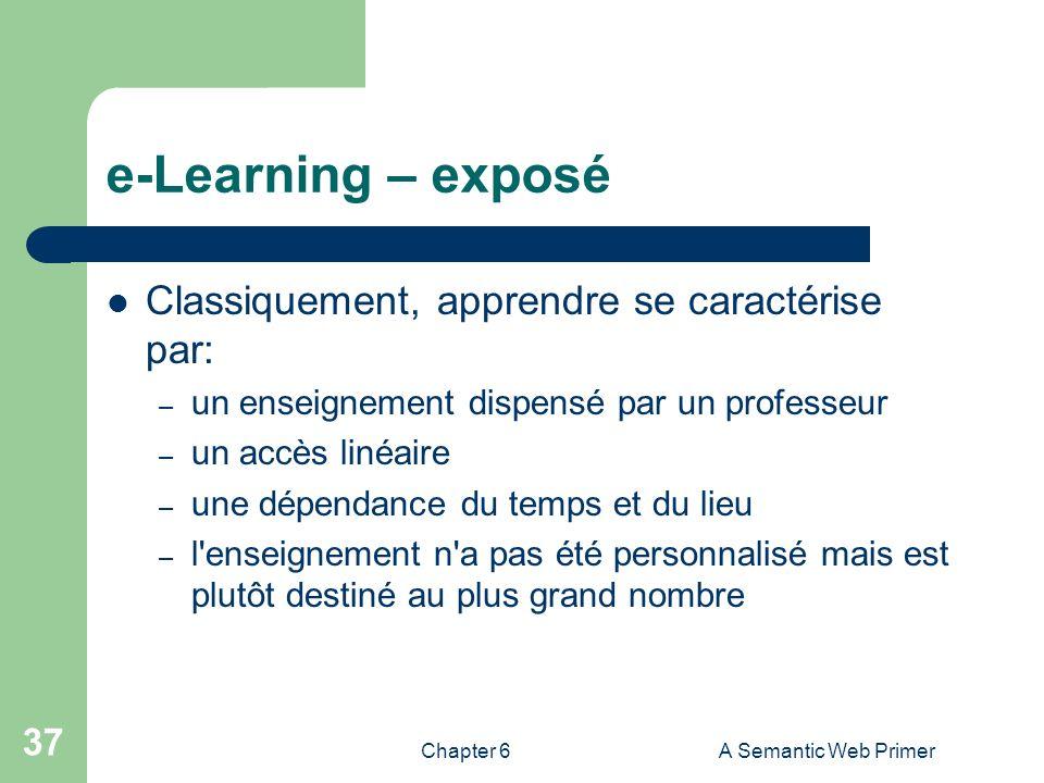 Chapter 6A Semantic Web Primer 37 e-Learning – exposé Classiquement, apprendre se caractérise par: – un enseignement dispensé par un professeur – un a