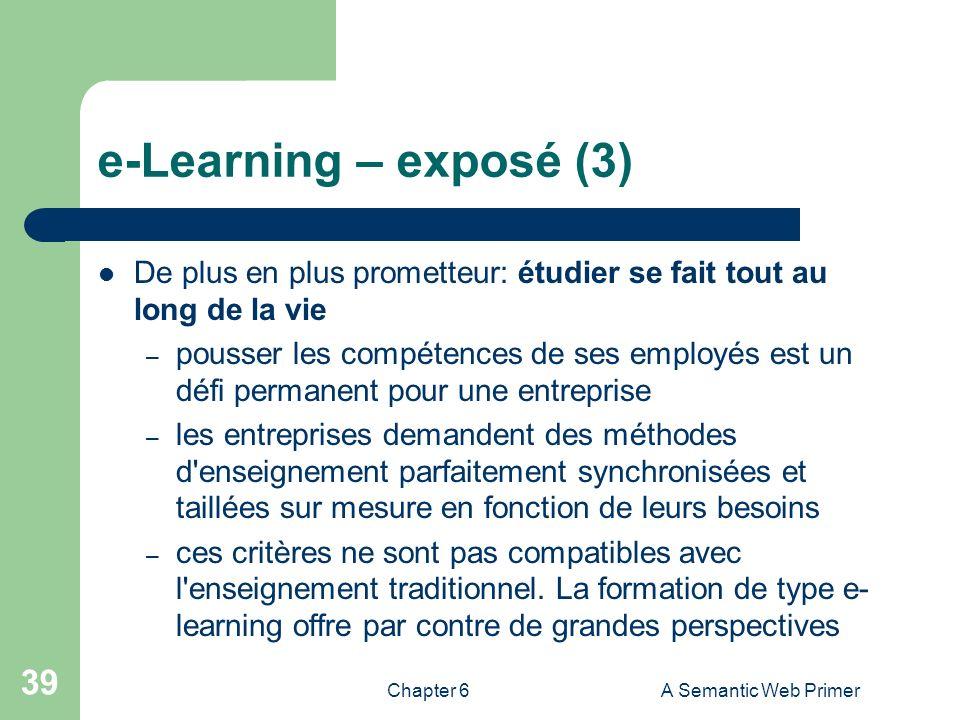 Chapter 6A Semantic Web Primer 39 e-Learning – exposé (3) De plus en plus prometteur: étudier se fait tout au long de la vie – pousser les compétences