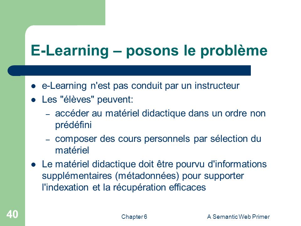 Chapter 6A Semantic Web Primer 40 E-Learning – posons le problème e-Learning n'est pas conduit par un instructeur Les