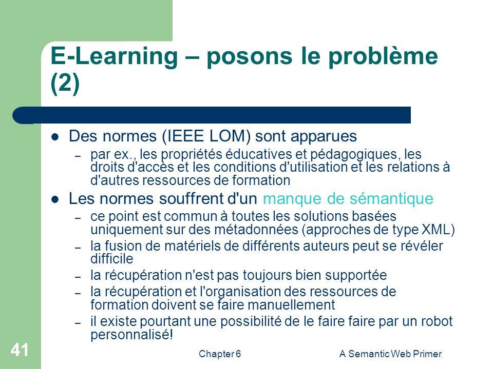 Chapter 6A Semantic Web Primer 41 E-Learning – posons le problème (2) Des normes (IEEE LOM) sont apparues – par ex., les propriétés éducatives et péda