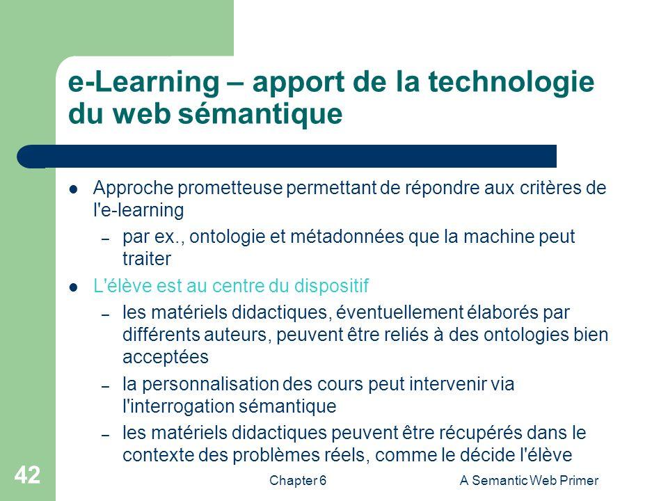 Chapter 6A Semantic Web Primer 42 e-Learning – apport de la technologie du web sémantique Approche prometteuse permettant de répondre aux critères de