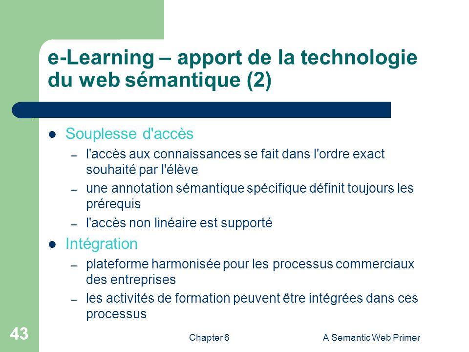 Chapter 6A Semantic Web Primer 43 e-Learning – apport de la technologie du web sémantique (2) Souplesse d'accès – l'accès aux connaissances se fait da