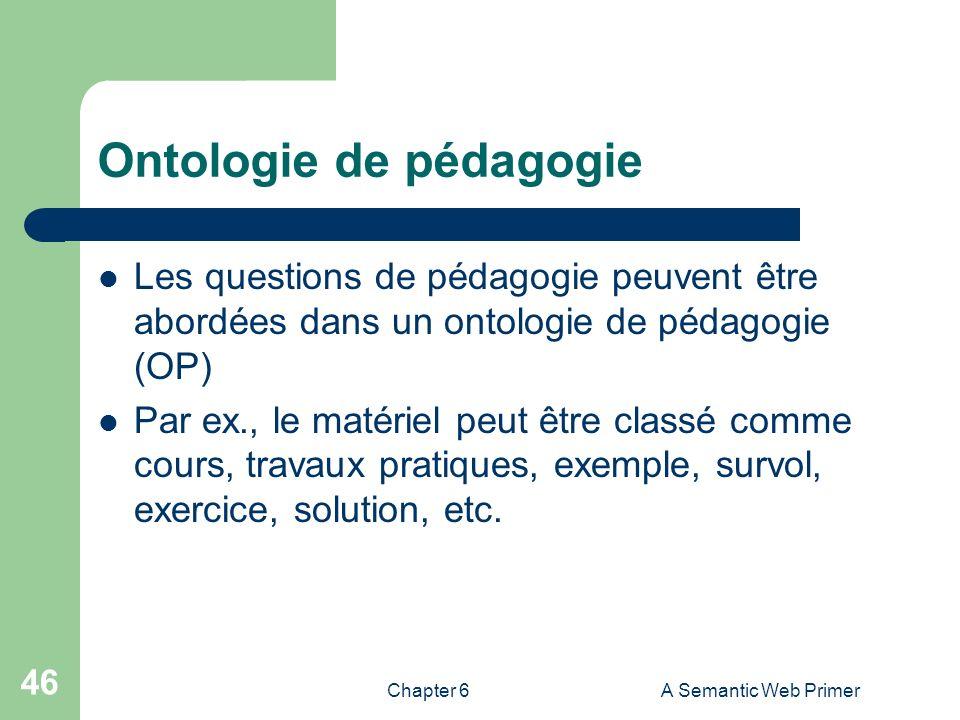 Chapter 6A Semantic Web Primer 46 Ontologie de pédagogie Les questions de pédagogie peuvent être abordées dans un ontologie de pédagogie (OP) Par ex.,