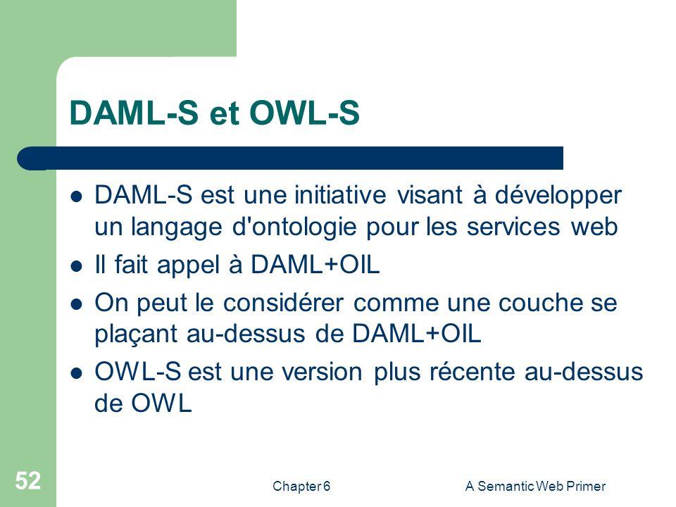 Chapter 6A Semantic Web Primer 52 DAML-S et OWL-S DAML-S est une initiative visant à développer un langage d'ontologie pour les services web Il fait a