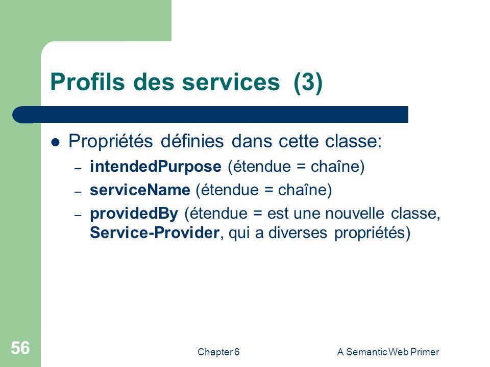 Chapter 6A Semantic Web Primer 56 Profils des services (3) Propriétés définies dans cette classe: – intendedPurpose (étendue = chaîne) – serviceName (