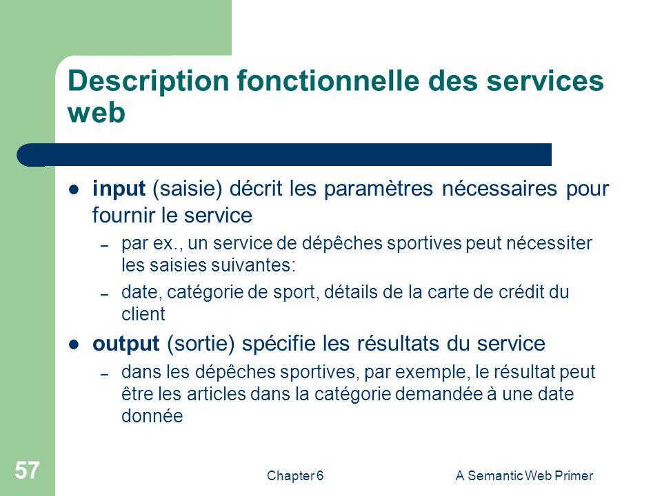 Chapter 6A Semantic Web Primer 57 Description fonctionnelle des services web input (saisie) décrit les paramètres nécessaires pour fournir le service
